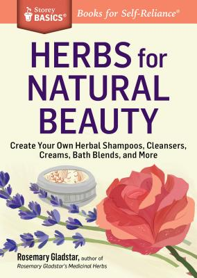 Herbs for Natural Beauty: Create Your Own Herbal Shampoos, Cleansers, Creams, Bath Blends, and More. a Storey Basics(r) Title - Gladstar, Rosemary