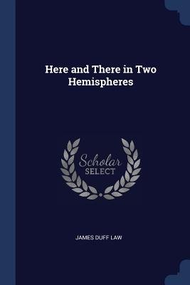 Here and There in Two Hemispheres - Law, James Duff