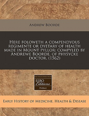 Here Foloweth a Compendyous Regimente or Dyetary of Health Made in Mount Pyllor: Compyled by Andrewe Boorde, of Physycke Doctor. (1562) - Boorde, Andrew