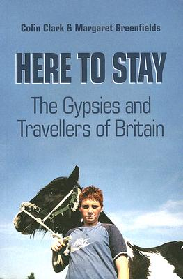 Here to Stay: The Gypsies and Travellers of Britain - Clark, Colin, Dr., and Greenfields, Margaret