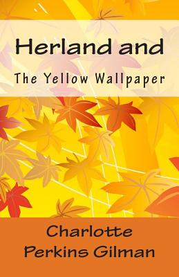 the yellow wallpaper herland and selected writings This unit is intended to address both high-achieving and lower-level english students with opportunities for reading aloud, guided note taking if necessary, small group activities, extensive writing practice and intense literary analysis charlotte perkins gilman's short story the yellow wallpaper is already included in my.