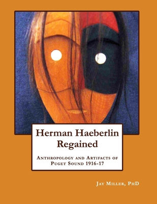 Herman Haeberlin Regained: Anthropology and Artifacts of Puget Sound 1916-17 - Miller, Dr Jay