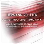 Hermann Reutter: Chamber Music; Lieder; Piano Works