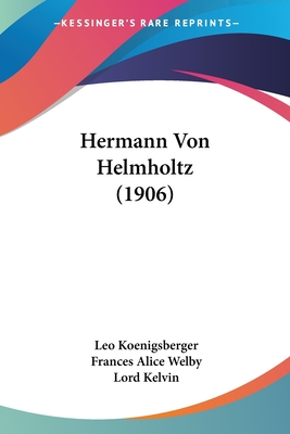 Hermann Von Helmholtz (1906) - Koenigsberger, Leo, and Welby, Frances Alice (Translated by), and Kelvin, Lord (Foreword by)