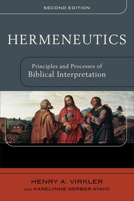 Hermeneutics: Principles and Processes of Biblical Interpretation - Virkler, Henry A, and Ayayo, Karelynne Gerber