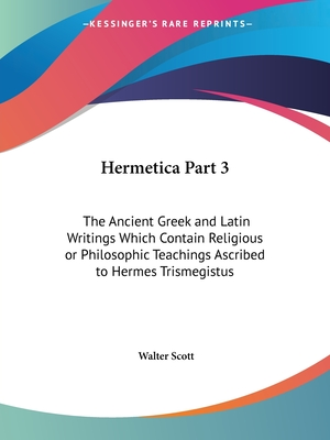 Hermetica Part 3: The Ancient Greek and Latin Writings Which Contain Religious or Philosophic Teachings Ascribed to Hermes Trismegistus - Scott, Walter, Sir