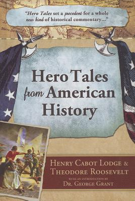 Hero Tales from American History - Lodge, Henry Cabot, and Roosevelt, Theodore, and Grant, George, Dr. (Introduction by)