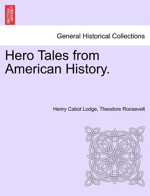 Hero Tales from American History. - Lodge, Henry Cabot, and Roosevelt, Theodore, IV