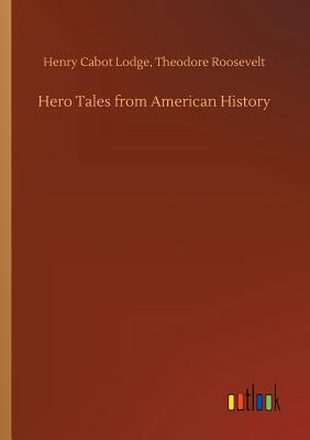 Hero Tales from American History - Lodge, Henry Cabot Roosevelt Theodore