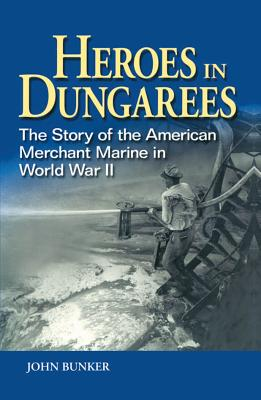 Heroes in Dungarees: The Story of the American Merchant Marine in World War II - Bunker, John