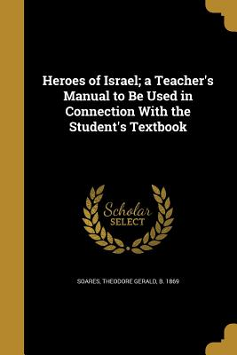 Heroes of Israel; A Teacher's Manual to Be Used in Connection with the Student's Textbook - Soares, Theodore Gerald B 1869 (Creator)