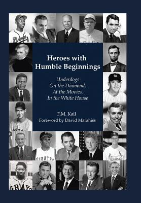 Heroes with Humble Beginnings: Underdogs on the Diamond, at the Movies, in the White House - Kail, F M, and Maraniss, David (Foreword by)