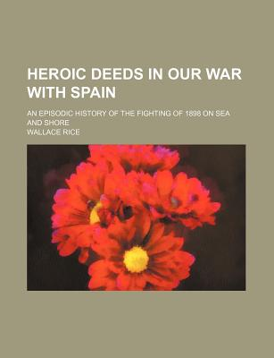 Heroic Deeds in Our War with Spain; An Episodic History of the Fighting of 1898 on Sea and Shore - Rice, Wallace