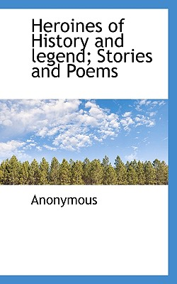 Heroines of History and Legend; Stories and Poems - Anonymous