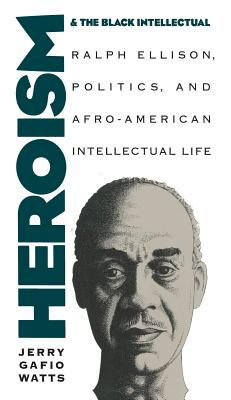 Heroism and the Black Intellectual: Ralph Ellison, Politics, and Afro-American Intellectual Life - Watts, Jerry Gafio