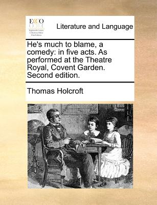 He's Much to Blame, a Comedy: In Five Acts. as Performed at the Theatre Royal, Covent Garden. Second Edition. - Holcroft, Thomas