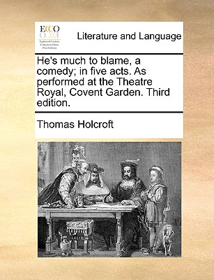He's Much to Blame, a Comedy; In Five Acts. as Performed at the Theatre Royal, Covent Garden. Third Edition. - Holcroft, Thomas