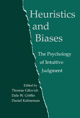 Heuristics and Biases: The Psychology of Intuitive Judgment - Gilovich, Thomas (Editor), and Griffin, Dale W (Editor), and Kahneman, Daniel, PhD (Editor)