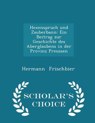 Hexenspruch Und Zauberbann: Ein Beitrag Zur Geschichte Des Aberglaubens in Der Provinz Preussen - Scholar's Choice Edition - Frischbier, Hermann
