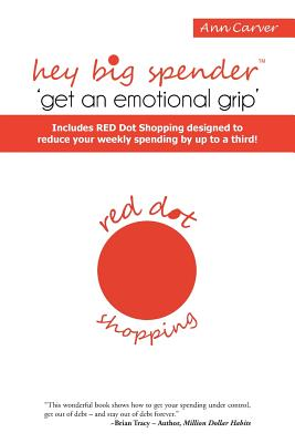Hey Big Spender 'Get an Emotional Grip': Includes Red Dot Shopping Designed to Reduce Your Weekly Spending by Up to a Third! - Carver, Ann
