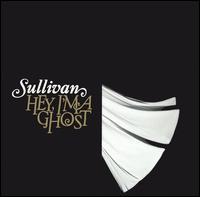 Hey, I'm a Ghost - Sullivan