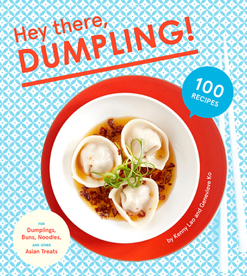 Hey There, Dumpling!: 100 Recipes for Dumplings, Buns, Noodles, and Other Asian Treats - Lao, Kenny