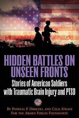 Hidden Battles on Unseen Fronts: Stories of American Soldiers with Traumatic Brain Injury and PTSD - Driscoll, Patricia