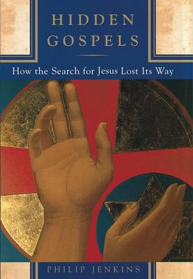 Hidden Gospels: How the Search for Jesus Lost Its Way - Jenkins, Philip