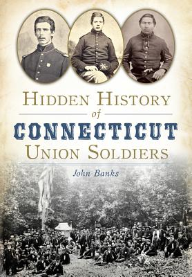 Hidden History of Connecticut Union Soldiers - Banks, John, Dr.