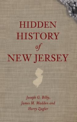 Hidden History of New Jersey - Bilby, Joseph G, and Madden, James M, and Ziegler, Harry