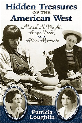 Hidden Treasures of the American West: Muriel H. Wright, Angie Debo, and Alice Marriott - Loughlin, Patricia