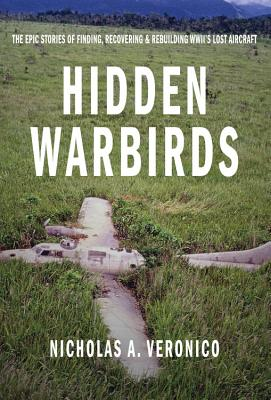 Hidden Warbirds: The Epic Stories of Finding, Recovering, and Rebuilding WWII's Lost Aircraft - Veronico, Nicholas A