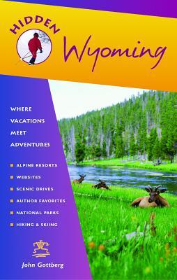 Hidden Wyoming: Including Jackson Hole and Grand Teton and Yellowstone National Parks - Gottberg, John