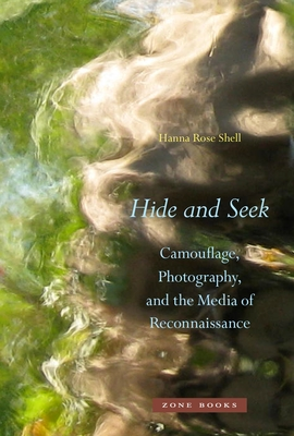 Hide and Seek: Camouflage, Photography, and the Media of Reconnaissance - Shell, Hanna Rose
