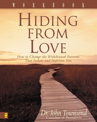 Hiding from Love Workbook: How to Change the Withdrawal Patterns That Isolate and Imprison You - Townsend, John, Dr.