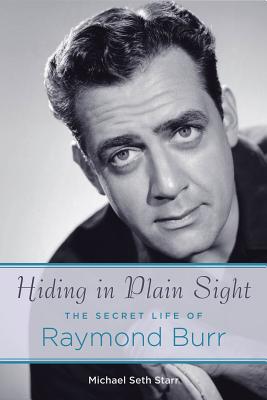 Hiding in Plain Sight: The Secret Life of Raymond Burr - Starr, Michael Seth