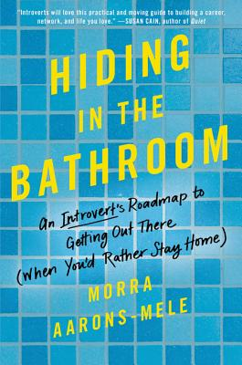 Hiding in the Bathroom: An Introvert's Roadmap to Getting Out There (When You'd Rather Stay Home) - Aarons-Mele, Morra