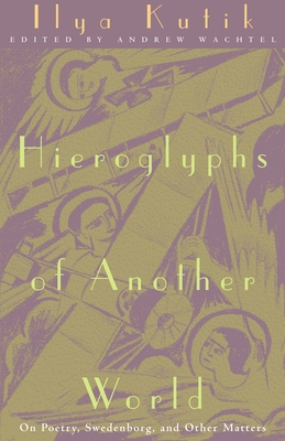 Hieroglyphs of Another World: On Poetry, Swedenborg, and Other Matters - Kutik, Ilya