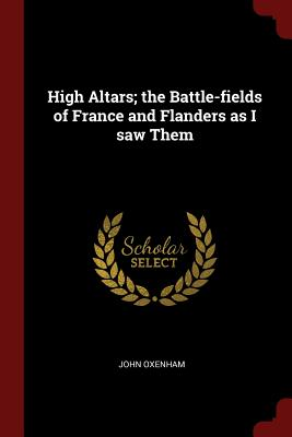 High Altars; The Battle-Fields of France and Flanders as I Saw Them - Oxenham, John