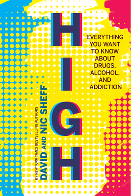 High: Everything You Want to Know about Drugs, Alcohol, and Addiction - Sheff, David, and Sheff, Nic