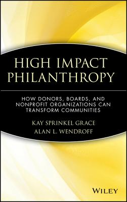 High Impact Philanthropy: How Donors, Boards, and Nonprofit Organizations Can Transform Communities - Grace, Kay Sprinkel, and Wendroff, Alan L