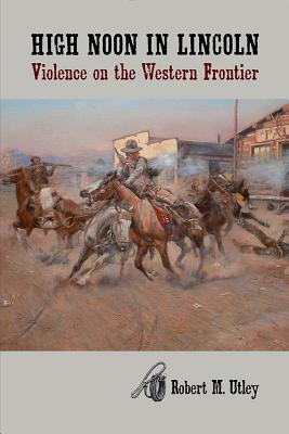 High Noon in Lincoln: Violence on the Western Frontier - Utley, Robert M