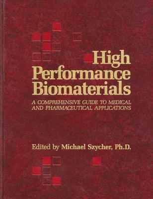High Performance Biomaterials: A Complete Guide to Medical and Pharmceutical Applications - Szycher, Michael, Ph.D. (Editor)