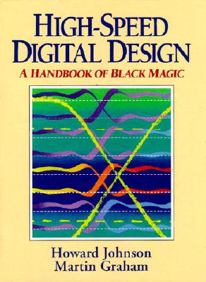 High Speed Digital Design: A Handbook of Black Magic - Johnson, Howard, and Graham, Martin