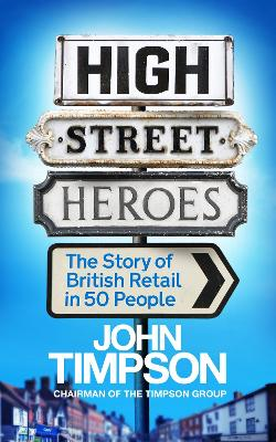 High Street Heroes: The Story of British Retail in 50 People - Timpson, John