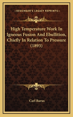 High Temperature Work in Igneous Fusion and Ebullition, Chiefly in Relation to Pressure (1893) - Barus, Carl