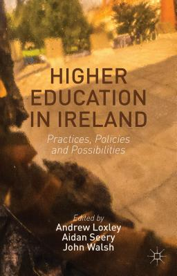 Higher Education in Ireland: Practices, Policies and Possibilities - Loxley, Andrew, and Seery, Aidan, and Walsh, John