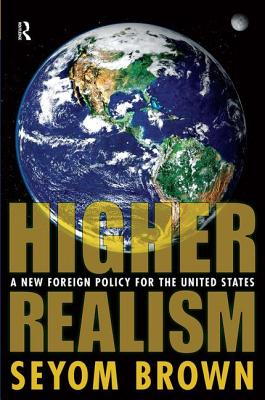 Higher Realism: A New Foreign Policy for the United States - Brown, Seyom, Professor