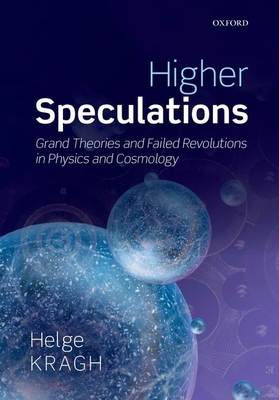 Higher Speculations: Grand Theories and Failed Revolutions in Physics and Cosmology - Kragh, Helge