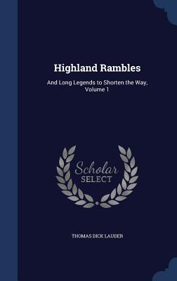 Highland Rambles: And Long Legends to Shorten the Way, Volume 1 - Lauder, Thomas Dick, Sir